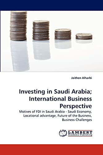 9783844308334: Investing in Saudi Arabia; International Business Perspective: Motives of FDI in Saudi Arabia - Saudi Economy, Locational advantage, Future of the Business, Business Challenges