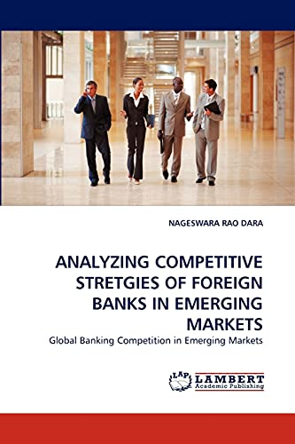 Analyzing Competitive Stretgies of Foreign Banks in Emerging Markets (Paperback): NAGESWARA RAO DARA