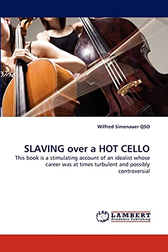 9783844318197: SLAVING over a HOT CELLO: This book is a stimulating account of an idealist whose career was at times turbulent and possibly controversial