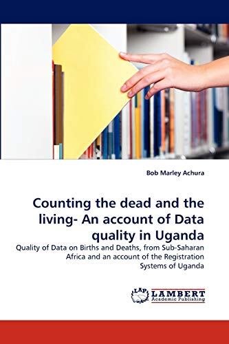 9783844320701: Counting the dead and the living- An account of Data quality in Uganda: Quality of Data on Births and Deaths, from Sub-Saharan Africa and an account of the Registration Systems of Uganda