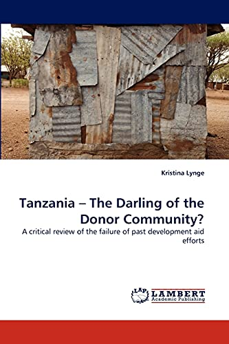 9783844324969: Tanzania ? The Darling of the Donor Community?: A critical review of the failure of past development aid efforts
