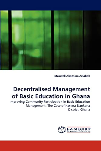 9783844325881: Decentralised Management of Basic Education in Ghana: Improving Community Participation in Basic Education Management: The Case of Kasena-Nankana District, Ghana