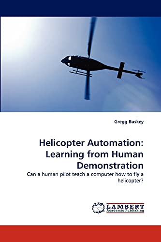 9783844326659: Helicopter Automation: Learning from Human Demonstration: Can a human pilot teach a computer how to fly a helicopter?