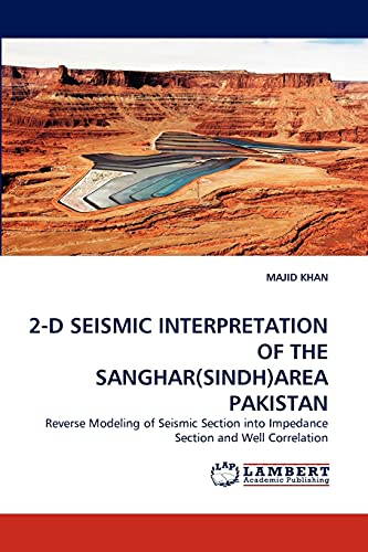 9783844326840: 2-D SEISMIC INTERPRETATION OF THE SANGHAR(SINDH)AREA PAKISTAN: Reverse Modeling of Seismic Section into Impedance Section and Well Correlation