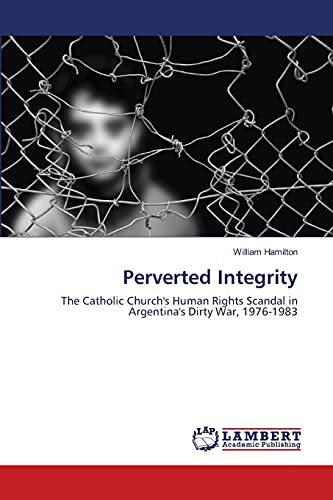 9783844328882: Perverted Integrity: The Catholic Church's Human Rights Scandal in Argentina's Dirty War, 1976-1983