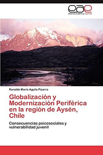 Globalizacion y Modernizacion Periferica En La Region de Aysen, Chile: Ronaldo Mario Aguila Pizarro
