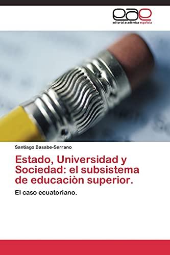 9783844340372: Estado, Universidad y Sociedad: el subsistema de educaciòn superior.: El caso ecuatoriano. (Spanish Edition)