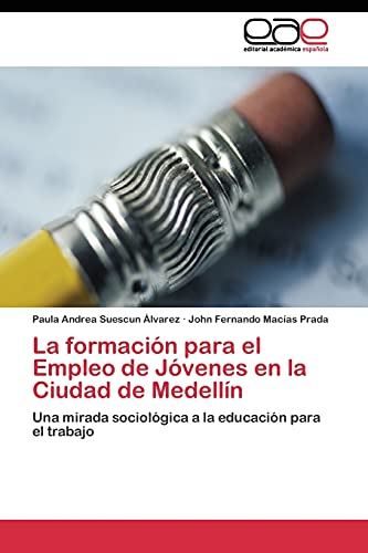 9783844341003: La formación para el Empleo de Jóvenes en la Ciudad de Medellín: Una mirada sociológica a la educación para el trabajo (Spanish Edition)