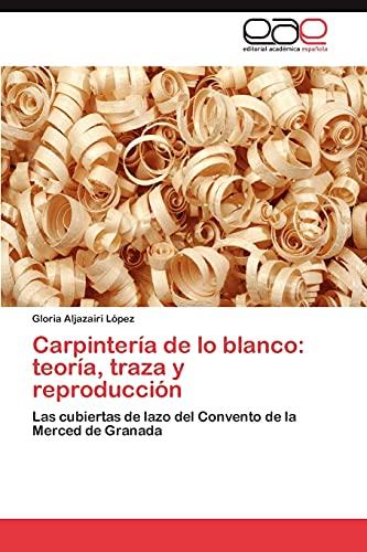 9783844344400: Carpintería de lo blanco: teoría, traza y reproducción: Las cubiertas de lazo del Convento de la Merced de Granada (Spanish Edition)