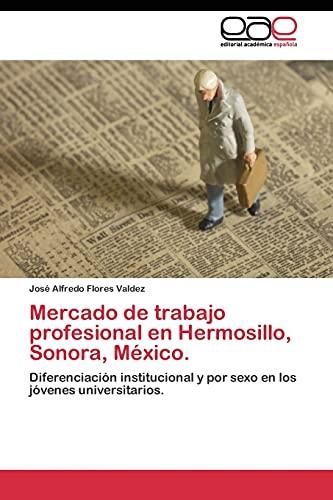 9783844346763: Mercado de trabajo profesional en Hermosillo, Sonora, México.: Diferenciación institucional y por sexo en los jóvenes universitarios. (Spanish Edition)