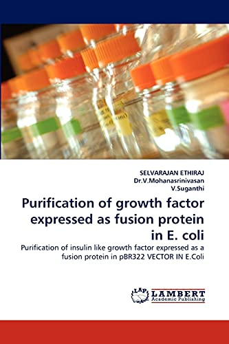 9783844381672: Purification of growth factor expressed as fusion protein in E. coli: Purification of insulin like growth factor expressed as a fusion protein in pBR322 VECTOR IN E.Coli