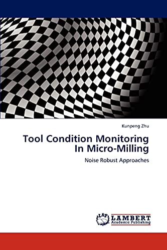 Tool Condition Monitoring In Micro-Milling: Noise Robust Approaches: Kunpeng Zhu