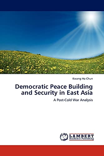 Democratic Peace Building and Security in East Asia: A Post-Cold War Analysis: Kwang Ho Chun