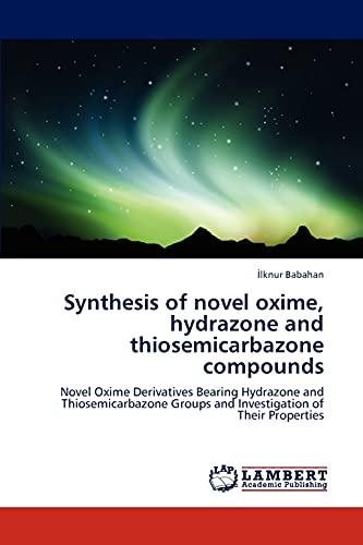 Synthesis of Novel Oxime, Hydrazone and Thiosemicarbazone Compounds (Paperback): Ilknur Babahan