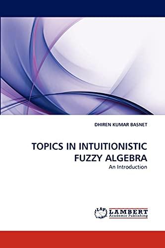 Topics in Intuitionistic Fuzzy Algebra: DHIREN KUMAR BASNET