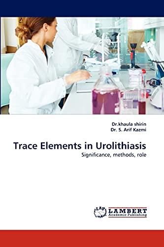 Trace Elements in Urolithiasis (Paperback): Dr Khaula Shirin, Dr S Arif Kazmi