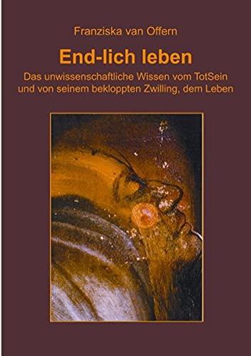 End-lich leben: Das unwissenschaftliche Wissen vom TotSein und von seinem bekloppten Zwilling, dem ...