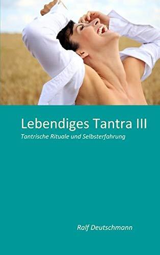 Lebendiges Tantra III: Tantrische Rituale und Selbsterfahrung: Deutschmann, Ralf
