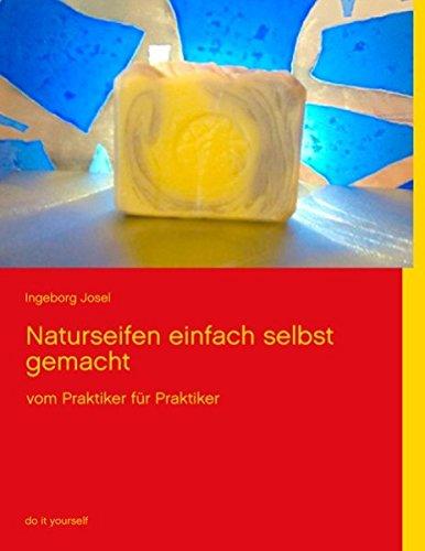 Naturseifen einfach selbst gemacht: vom Praktiker für: Ingeborg Josel