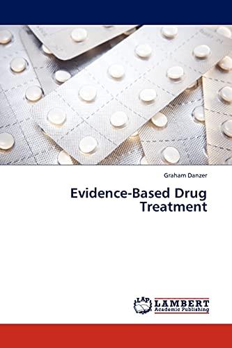 Evidence-Based Drug Treatment (Paperback): Graham Danzer