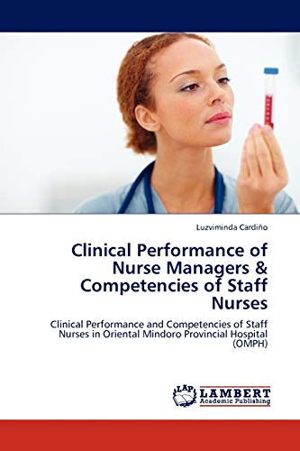 9783845404233: Clinical Performance of Nurse Managers & Competencies of Staff Nurses: Clinical Performance and Competencies of Staff Nurses in Oriental Mindoro Provincial Hospital (OMPH)