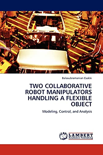 9783845407272: TWO COLLABORATIVE ROBOT MANIPULATORS HANDLING A FLEXIBLE OBJECT: Modeling, Control, and Analysis