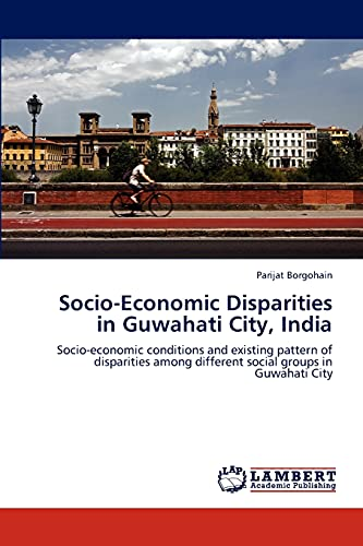 9783845407326: Socio-Economic Disparities in Guwahati City, India: Socio-economic conditions and existing pattern of disparities among different social groups in Guwahati City