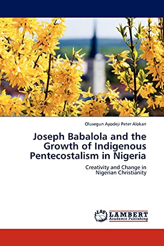 Joseph Babalola and the Growth of Indigenous Pentecostalism in Nigeria: Creativity and Change in ...