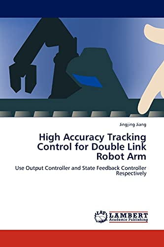 9783845414294: High Accuracy Tracking Control for Double Link Robot Arm: Use Output Controller and State Feedback Controller Respectively