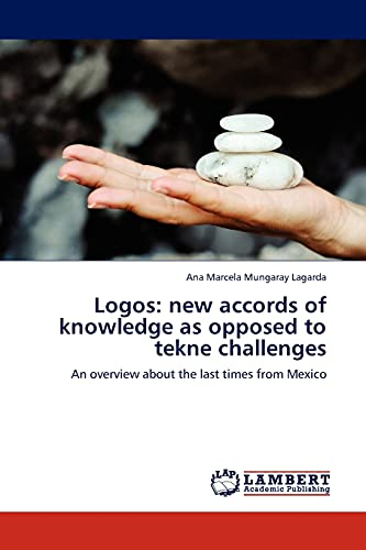 9783845414607: Logos: new accords of knowledge as opposed to tekne challenges: An overview about the last times from Mexico