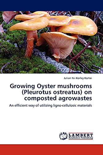 9783845421070: Growing Oyster mushrooms (Pleurotus ostreatus) on composted agrowastes: An efficient way of utilizing ligno-cellulosic materials