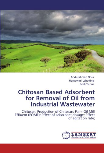 9783845422442: Chitosan Based Adsorbent for Removal of Oil from Industrial Wastewater: Chitosan; Production of Chitosan; Palm Oil Mill Effluent (POME); Effect of adsorbent dosage; Effect of agitation rate;
