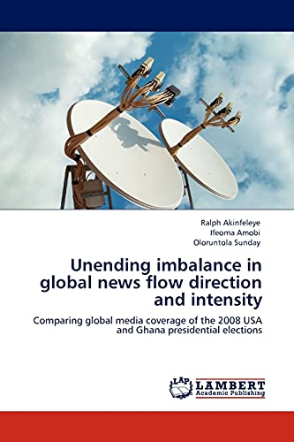 9783845429939: Unending imbalance in global news flow direction and intensity: Comparing global media coverage of the 2008 USA and Ghana presidential elections