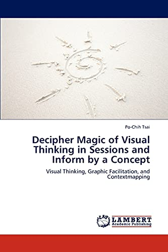 9783845433424: Decipher Magic of Visual Thinking in Sessions and Inform by a Concept: Visual Thinking, Graphic Facilitation, and Contextmapping