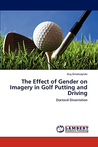 The Effect of Gender on Imagery in Golf Putting and Driving (Paperback): Guy Gniotczynski