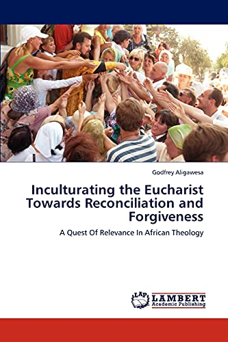 9783845442778: Inculturating the Eucharist Towards Reconciliation and Forgiveness: A Quest Of Relevance In African Theology