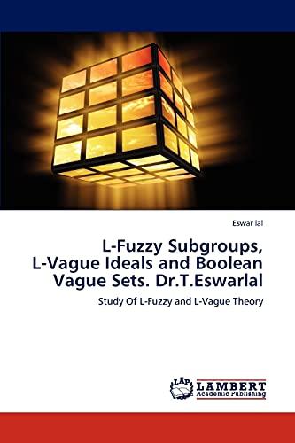 L-Fuzzy Subgroups, L-Vague Ideals and Boolean Vague Sets. Dr.T.Eswarlal: Eswar lal