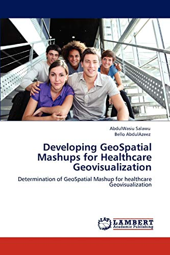 9783845475615: Developing GeoSpatial Mashups for Healthcare Geovisualization: Determination of GeoSpatial Mashup for healthcare Geovisualization