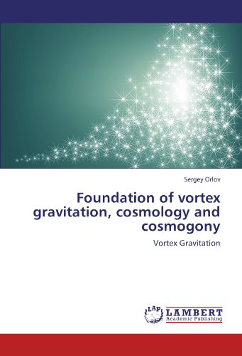 9783845477411: Foundation of vortex gravitation, cosmology and cosmogony: Vortex Gravitation