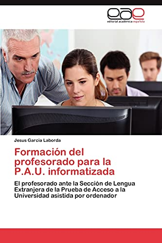9783845483986: Formación del profesorado para la P.A.U. informatizada: El profesorado ante la Sección de Lengua Extranjera de la Prueba de Acceso a la Universidad asistida por ordenador (Spanish Edition)