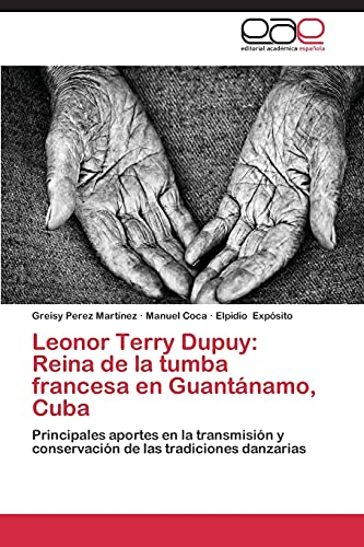 9783845486031: Leonor Terry Dupuy: Reina de la tumba francesa en Guantánamo, Cuba: Principales aportes en la transmisión y conservación de las tradiciones danzarias (Spanish Edition)