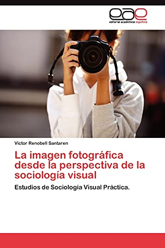 9783845487496: La imagen fotográfica desde la perspectiva de la sociología visual: Estudios de Sociología Visual Práctica. (Spanish Edition)