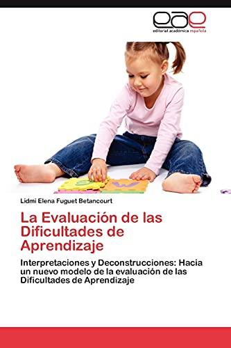 9783845487625: La Evaluación de las Dificultades de Aprendizaje: Interpretaciones y Deconstrucciones: Hacia un nuevo modelo de la evaluación de las Dificultades de Aprendizaje (Spanish Edition)