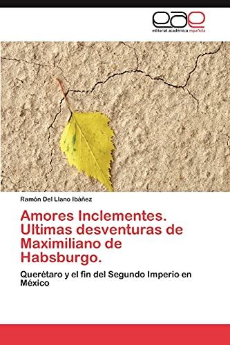 9783845487717: Amores Inclementes. Ultimas desventuras de Maximiliano de Habsburgo.: Querétaro y el fin del Segundo Imperio en México (Spanish Edition)