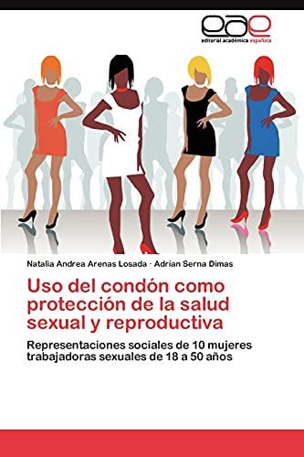 9783845489124: Uso del condón como protección de la salud sexual y reproductiva: Representaciones sociales de 10 mujeres trabajadoras sexuales de 18 a 50 años (Spanish Edition)