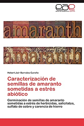 9783845494869: Caracterización de semillas de amaranto sometidas a estrés abiótico: Germinación de semillas de amaranto sometidas a estrés de herbicidas, ... cobre y carencia de hierro (Spanish Edition)