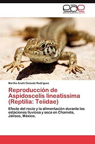 9783845494968: Reproducción de Aspidoscelis lineatissima (Reptilia: Teiidae): Efecto del rocío y la alimentación durante las estaciones lluviosa y seca en Chamela, Jalisco, México. (Spanish Edition)