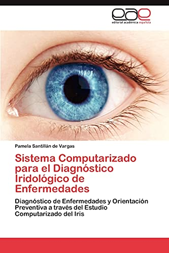9783845499604: Sistema Computarizado para el Diagnóstico Iridológico de Enfermedades: Diagnóstico de Enfermedades y Orientación Preventiva a través del Estudio Computarizado del Iris