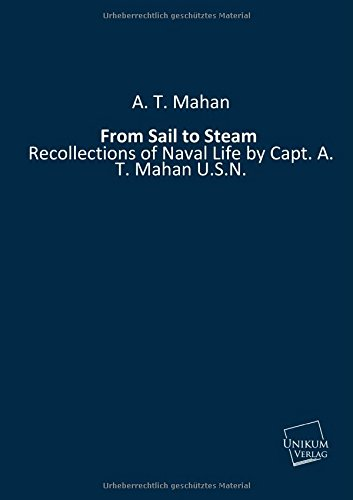From Sail to Steam: Recollections of Naval Life by Capt. A. T. Mahan U.S.N. (Paperback): A. T. Mahan