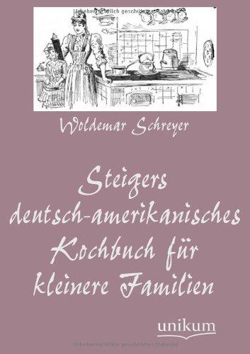 Steigers Deutsch-Amerikanisches Kochbuch Fur Kleinere Familien (German Edition): Woldemar Schreyer